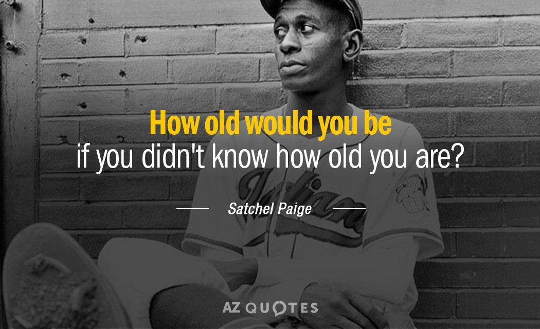 Satchel Paige quote: How old would you be if you didn't know how old you are?