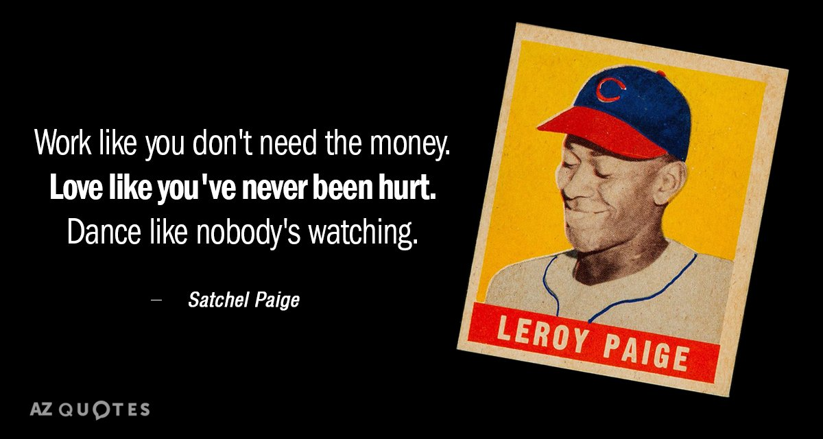 Satchel Paige quote: Work like you don't need the money. Love like you've never been hurt...