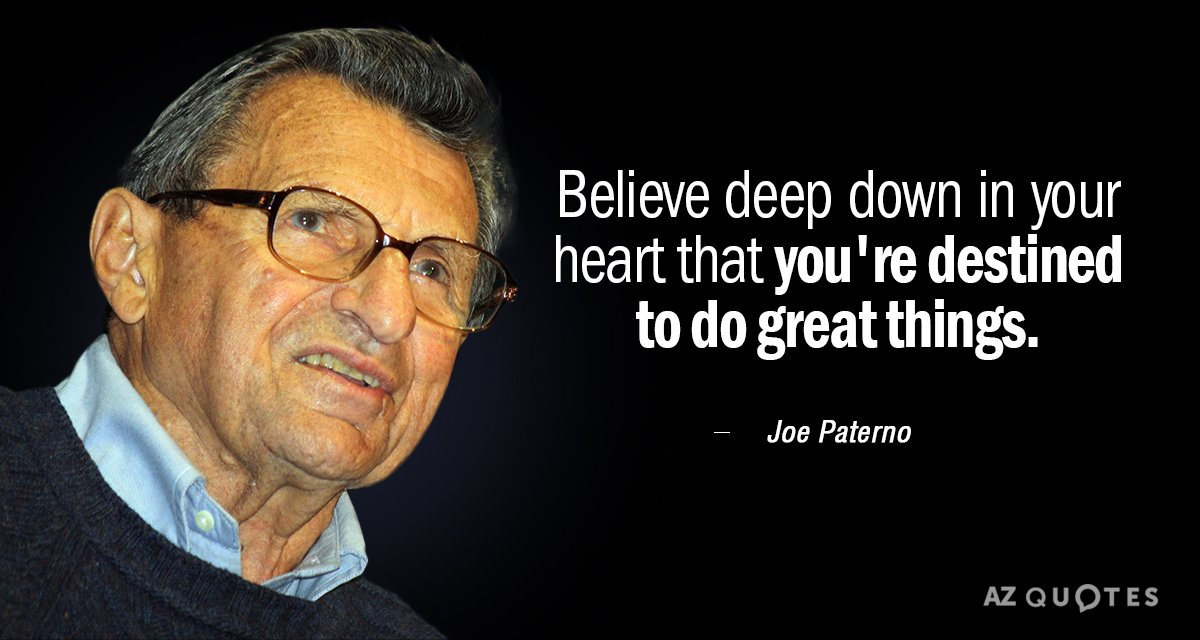 Joe Paterno quote: Believe deep down in your heart that you're destined to do great things.