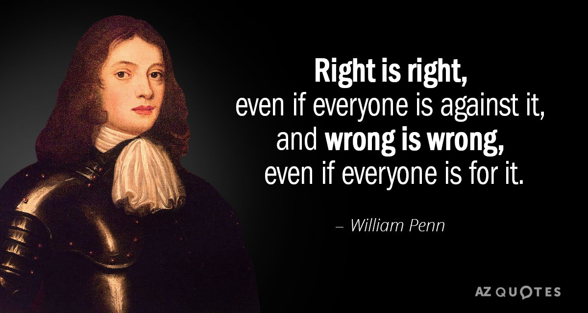 William Penn quote: Right is right, even if everyone is against it, and wrong is wrong...