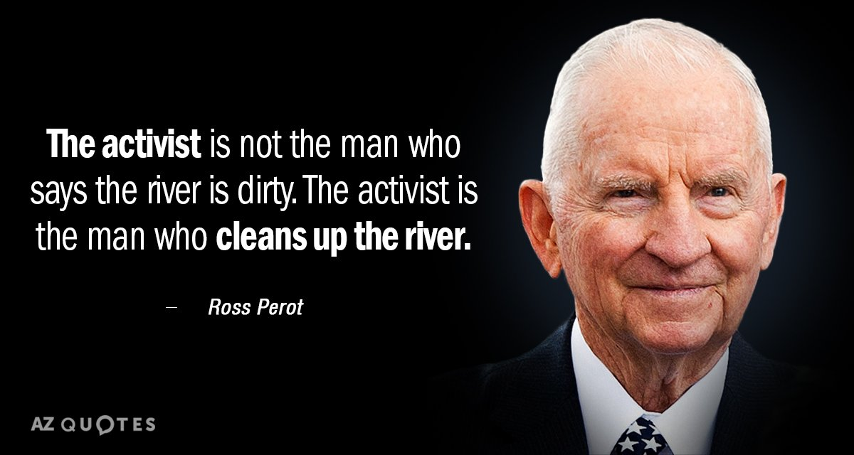 Ross Perot quote: The activist is not the man who says the river is dirty. The...