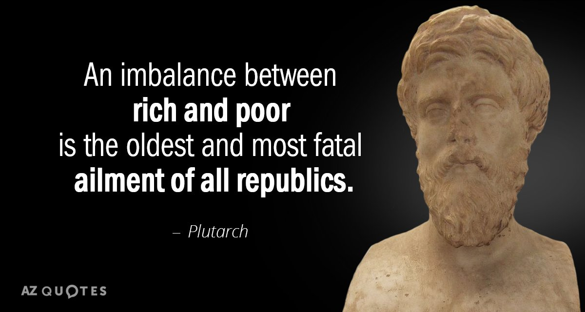 Plutarch quote: An imbalance between rich and poor is the oldest and most fatal ailment of...