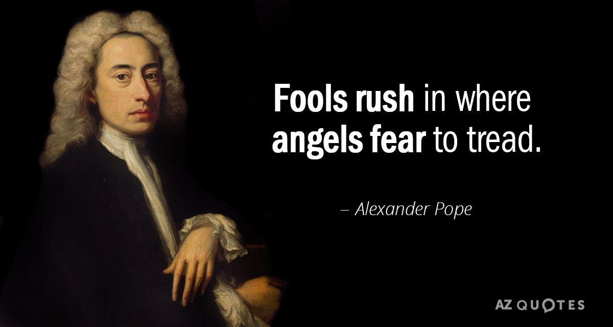 fools rush in where angels fear to tread essay Fools rush in where angels fear to tread a person who does not plan ahead and think matters through becomes involved in risky or unfavorable situations which prudent people avoid  usage notes [ edit .