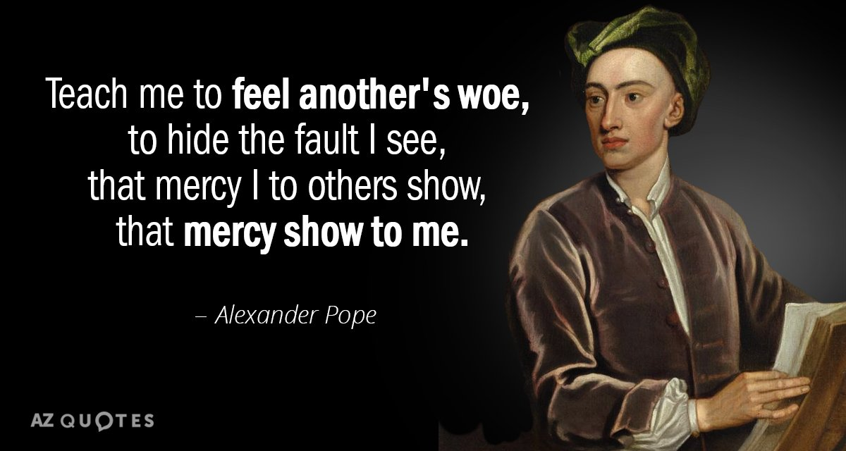 Alexander Pope quote: Teach me to feel another's woe, to hide the fault I see, that...