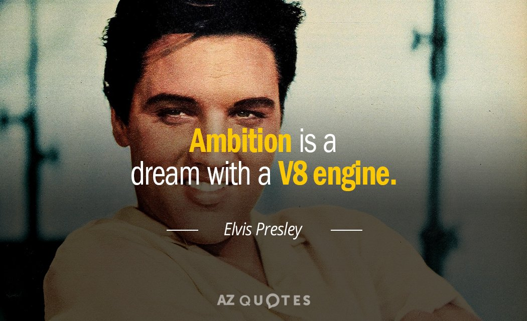 Elvis Presley quote: Ambition is a dream with a V8 engine.