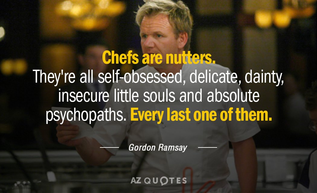 Gordon Ramsay quote: Chefs are nutters. They're all self-obsessed, delicate, dainty, insecure little souls and absolute...