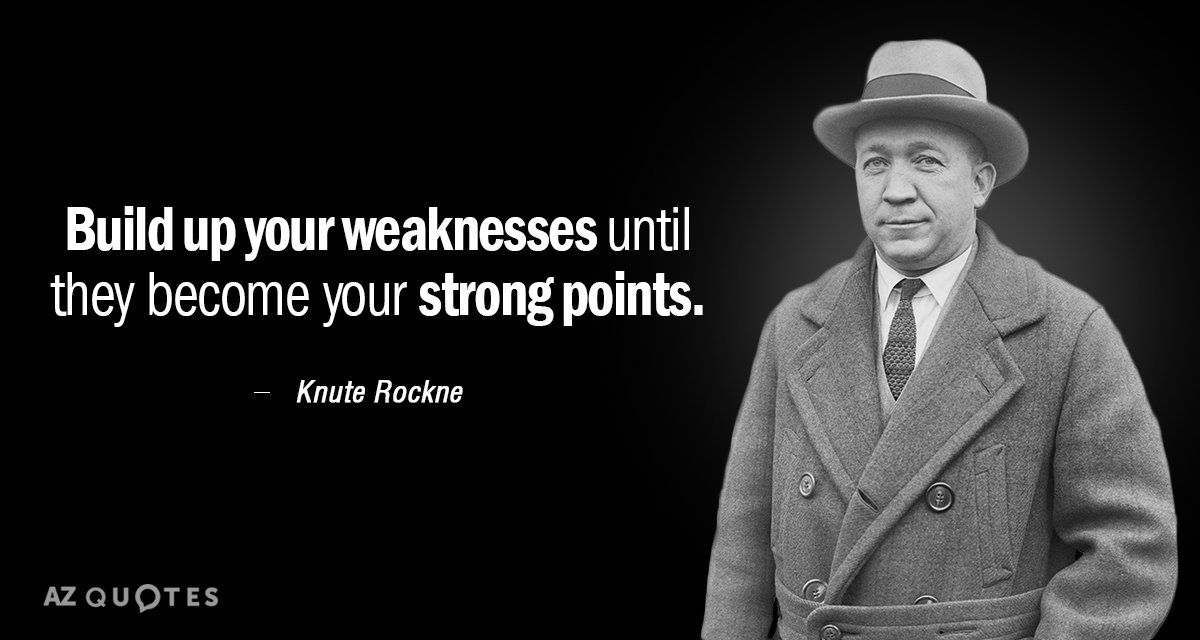 Knute Rockne quote: Build up your weaknesses until they become your strong points.