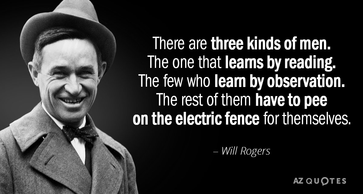 Will Rogers quote: There are three kinds of men. The one that learns by reading. The...