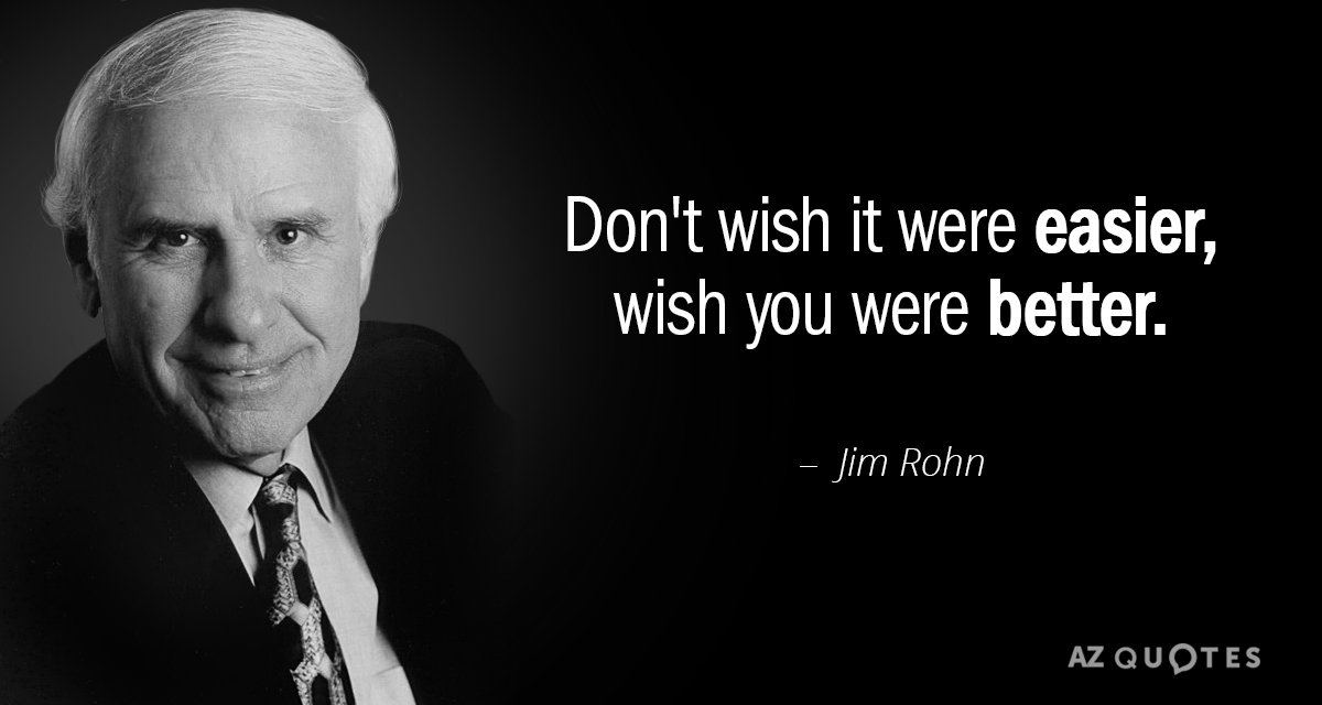 Jim Rohn quote: Don't wish it were easier, wish you were better.