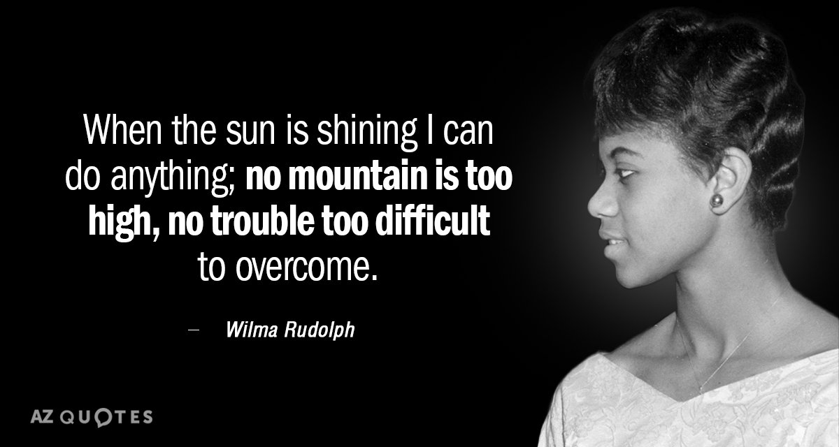 Wilma Rudolph quote: When the sun is shining I can do anything; no mountain is too...