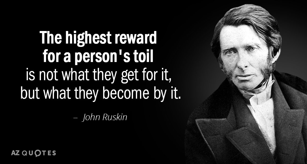 John Ruskin quote: The highest reward for a person's toil is not what they get for...