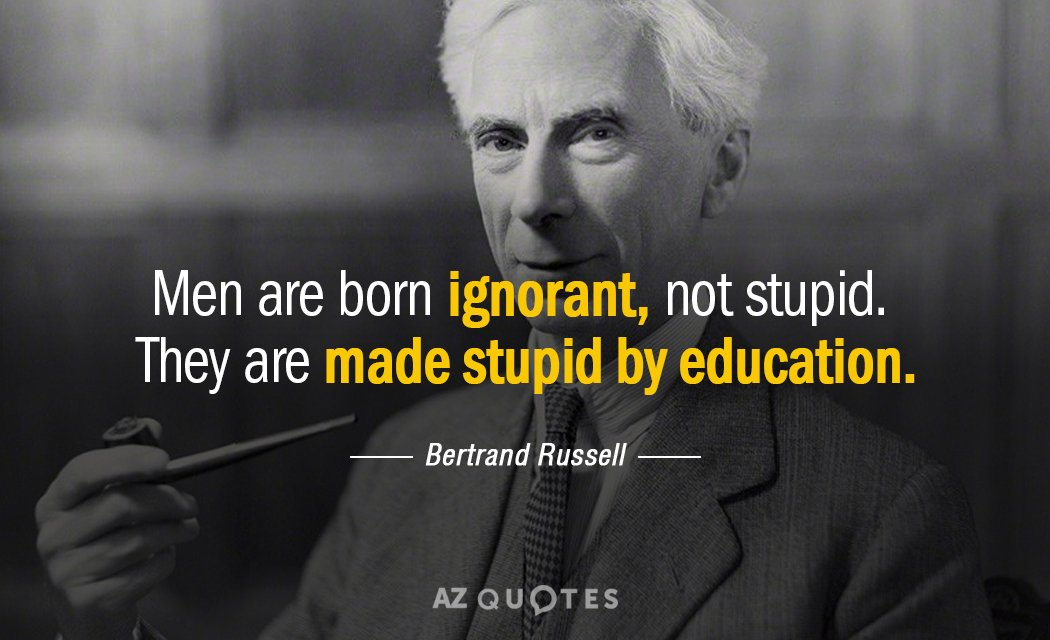 Bertrand Russell quote: Men are born ignorant, not stupid. They are made stupid by education.