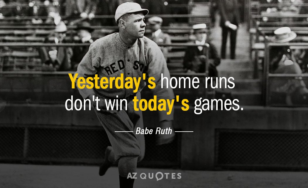 Babe Ruth quote: Yesterday's home runs don't win today's games.