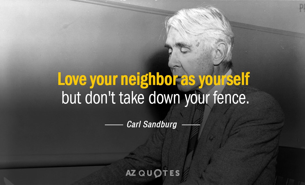 Carl Sandburg quote: Love your neighbor as yourself but don't take down your fence.