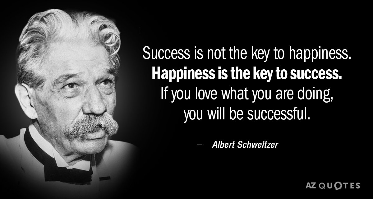 Albert Schweitzer quote: Success is not the key to happiness. Happiness is the key to success...