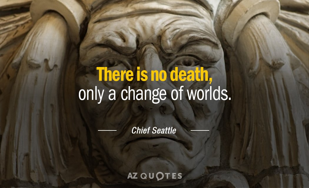 Chief Seattle quote: There is no death, only a change of worlds.