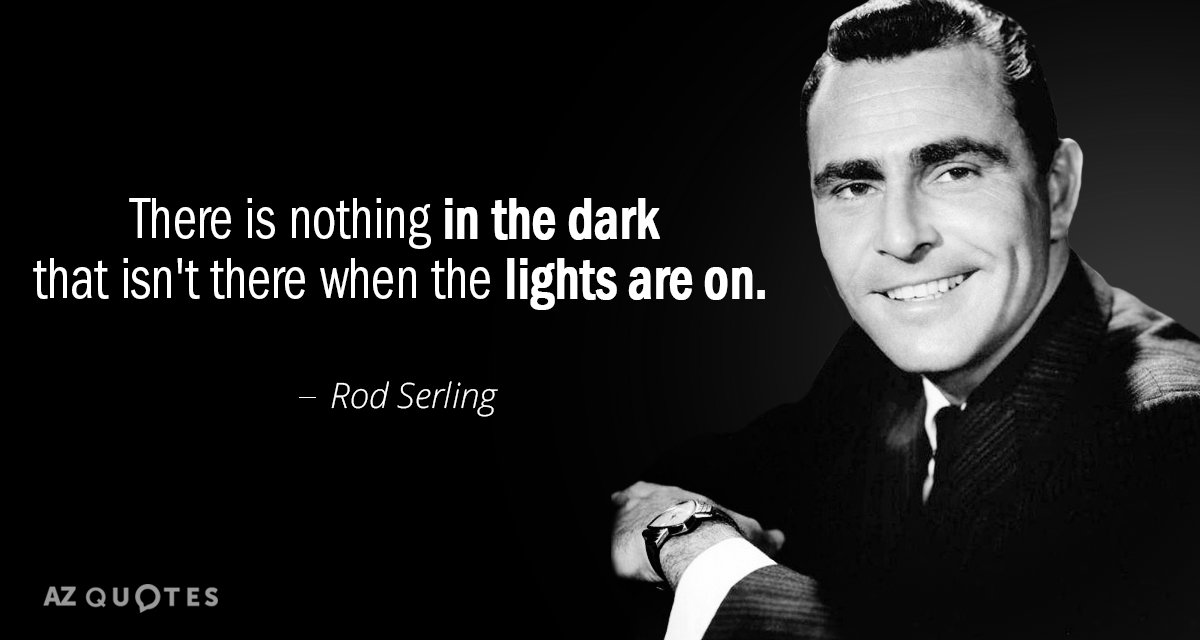 Rod Serling quote: There is nothing in the dark that isn't there when the lights are...