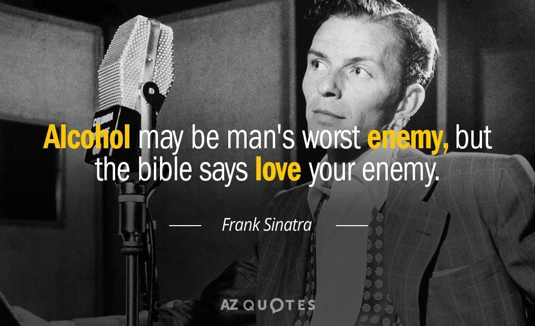 Frank Sinatra quote: Alcohol may be man's worst enemy, but the bible says love your enemy.