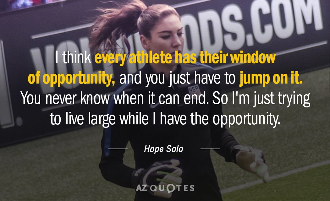 Hope Solo quote: I think every athlete has their window of opportunity, and you just have...