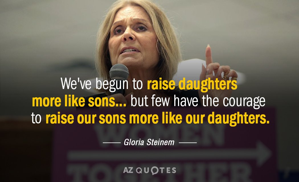 Gloria Steinem quote: We've begun to raise daughters more like sons... but few have the courage...