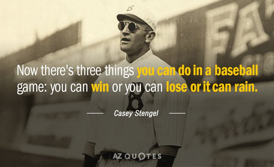 Casey Stengel quote: Now there's three things you can do in a baseball game: You can...