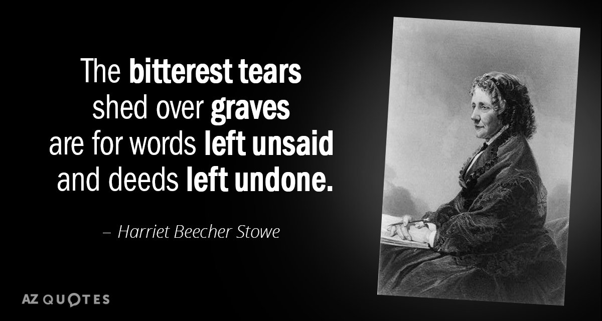 Harriet Beecher Stowe quote: The bitterest tears shed over graves are for words left unsaid and...