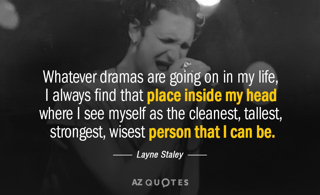Layne Staley quote: Whatever dramas are going on in my life, I always find that place...