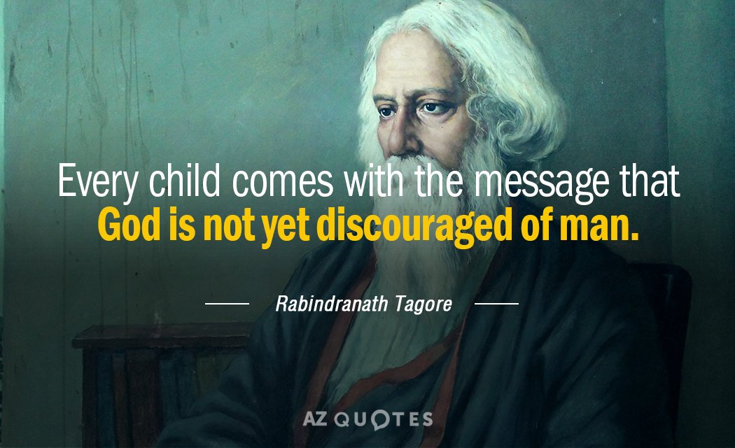 Rabindranath Tagore quote: Every child comes with the message that God is not yet discouraged of...