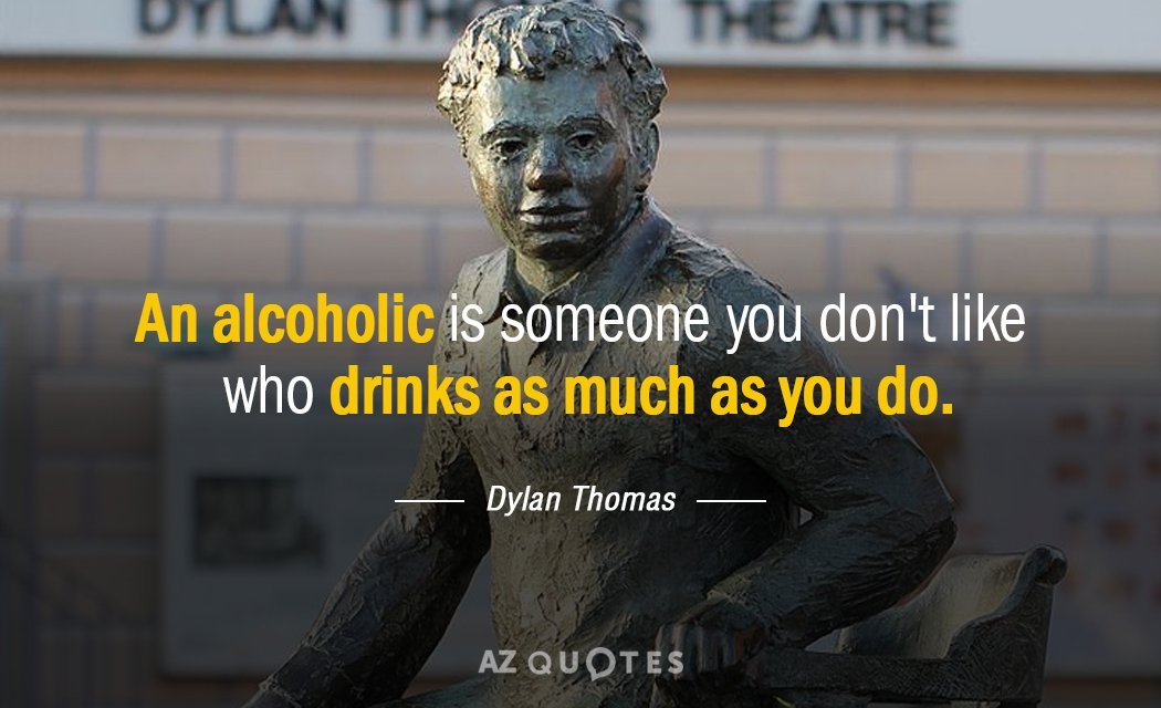 Dylan Thomas quote: An alcoholic is someone you don't like who drinks as much as you...