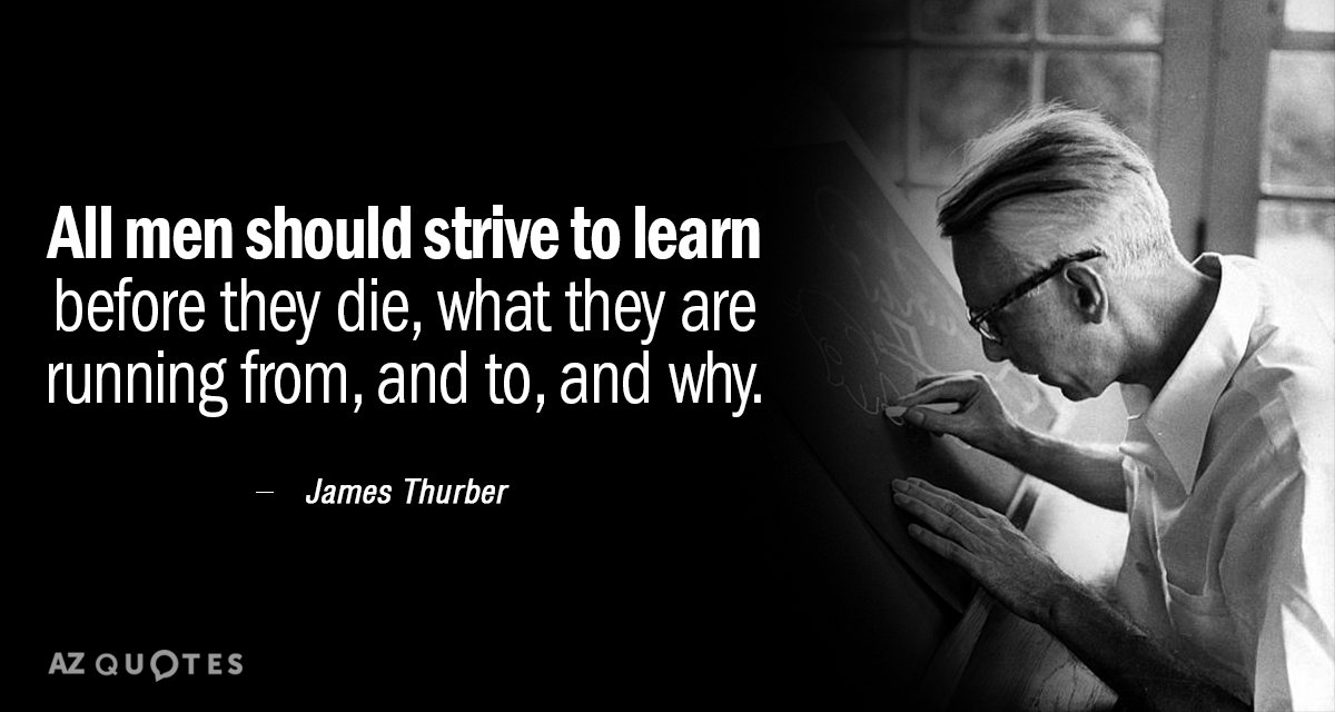 James Thurber quote: All men should strive to learn before they die, what they are running...