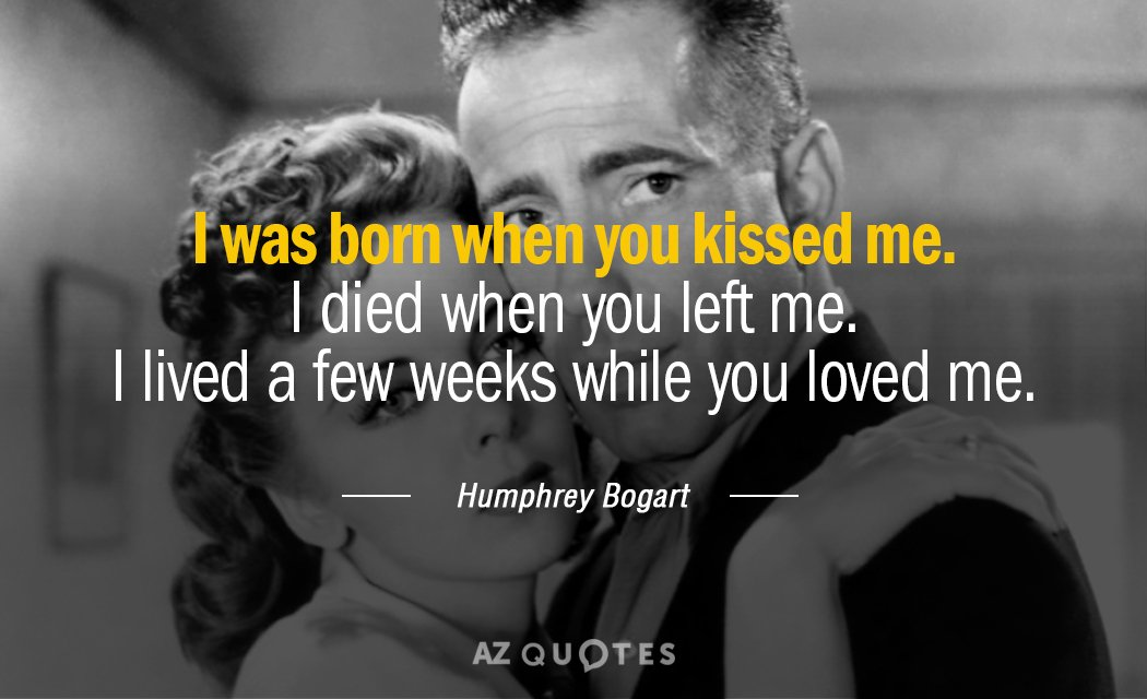 Humphrey Bogart quote: I was born when you kissed me. I died when you left me...