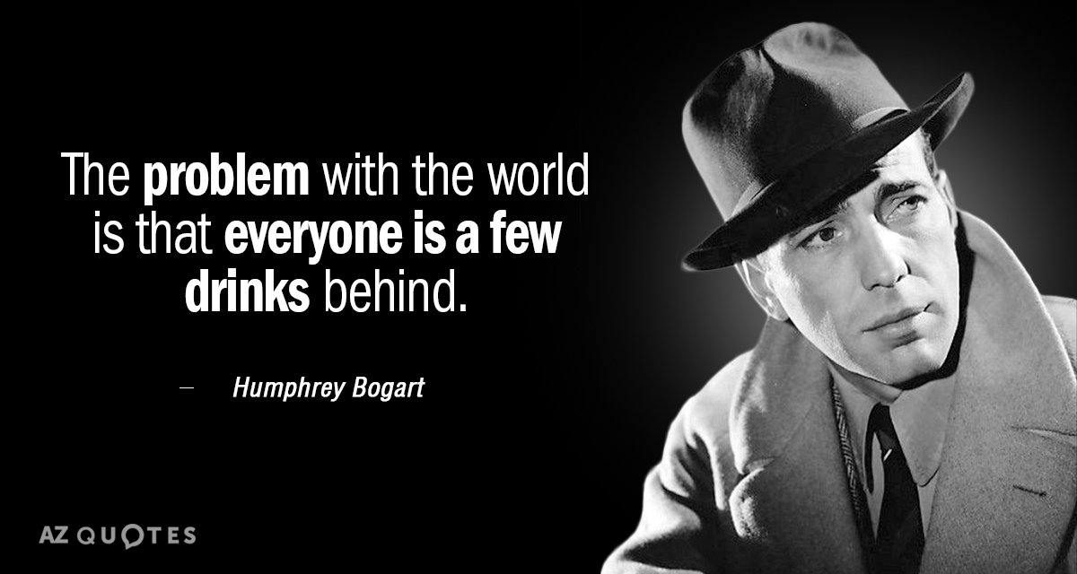 Humphrey Bogart quote: The problem with the world is that everyone is a few drinks behind.