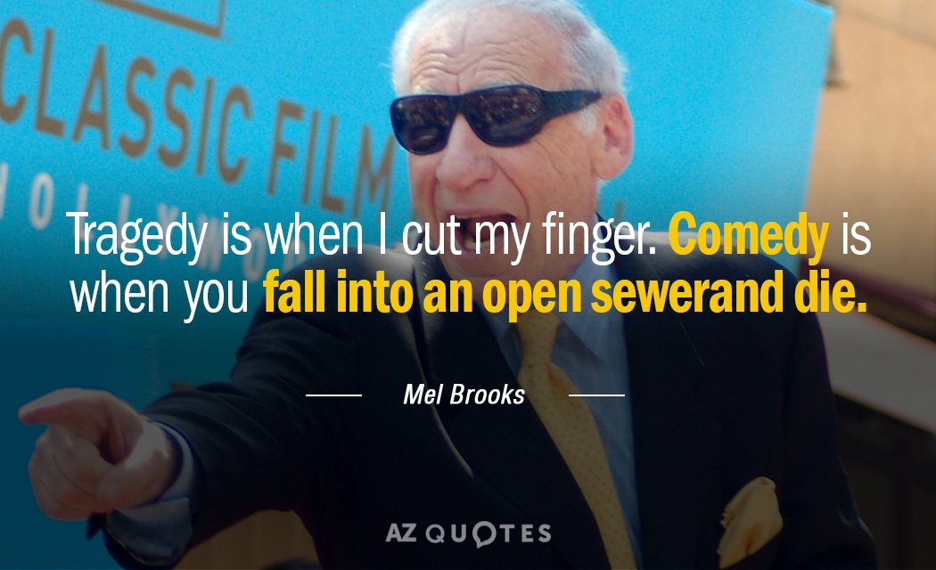 Mel Brooks quote: Tragedy is when I cut my finger. Comedy is when you fall into...