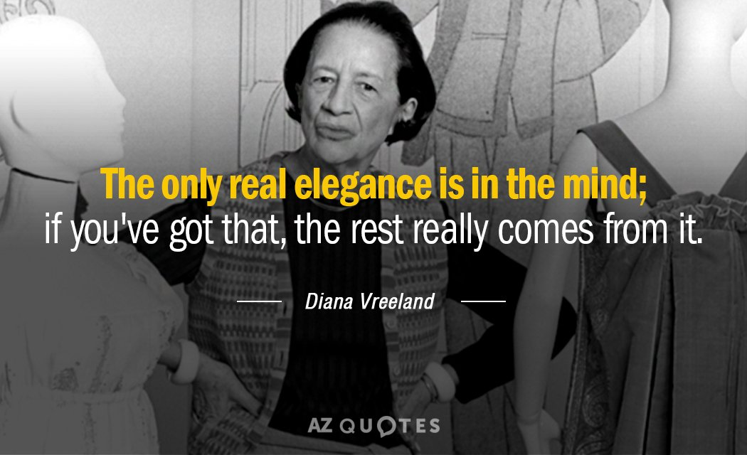 Diana Vreeland quote: The only real elegance is in the mind; if you've got that, the...