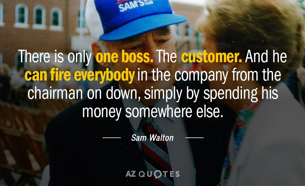 Sam Walton quote: There is only one boss. The customer. And he can fire everybody in...
