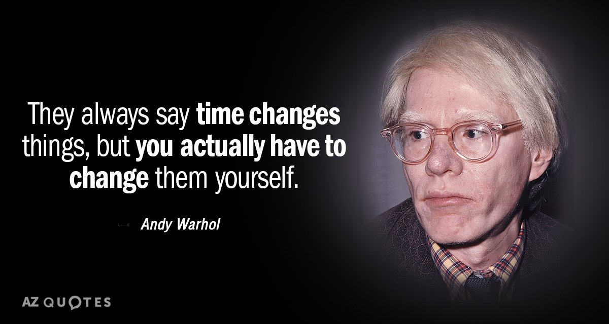 Andy Warhol quote: They always say time changes things, but you actually have to change them...