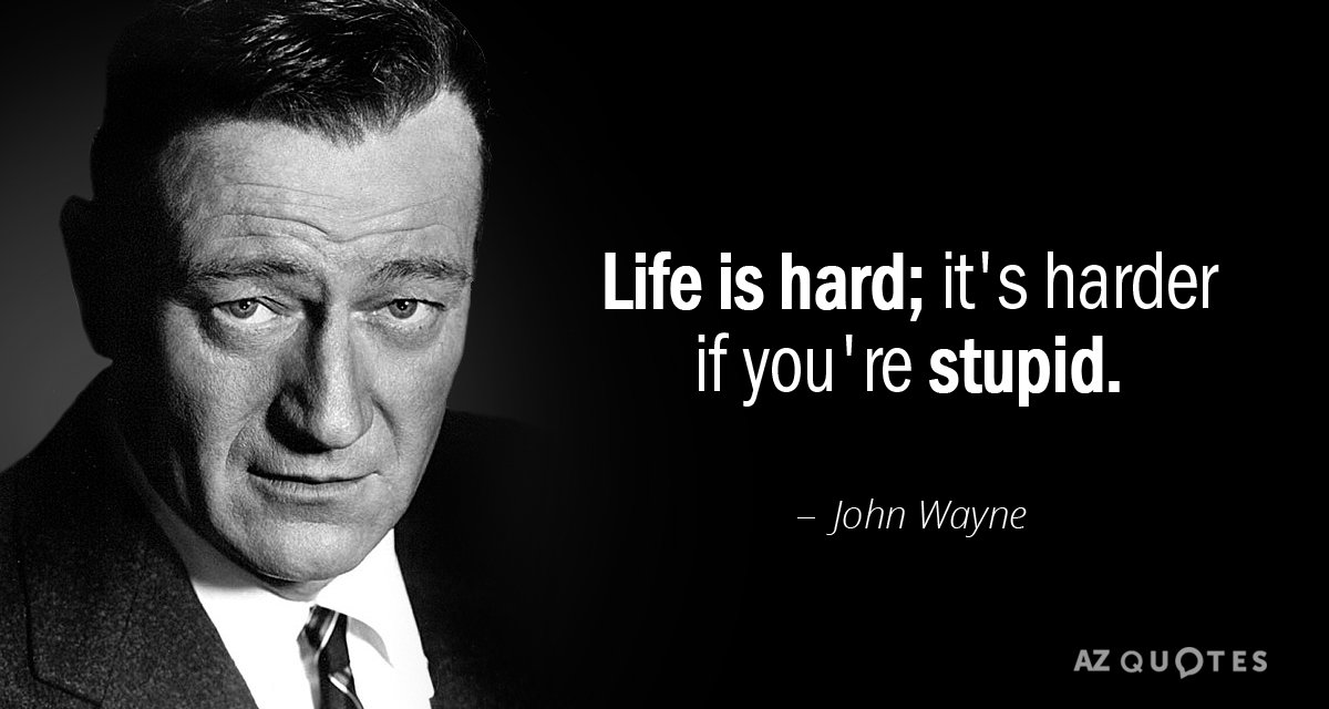 John Wayne quote: Life is hard; it's harder if you're stupid.