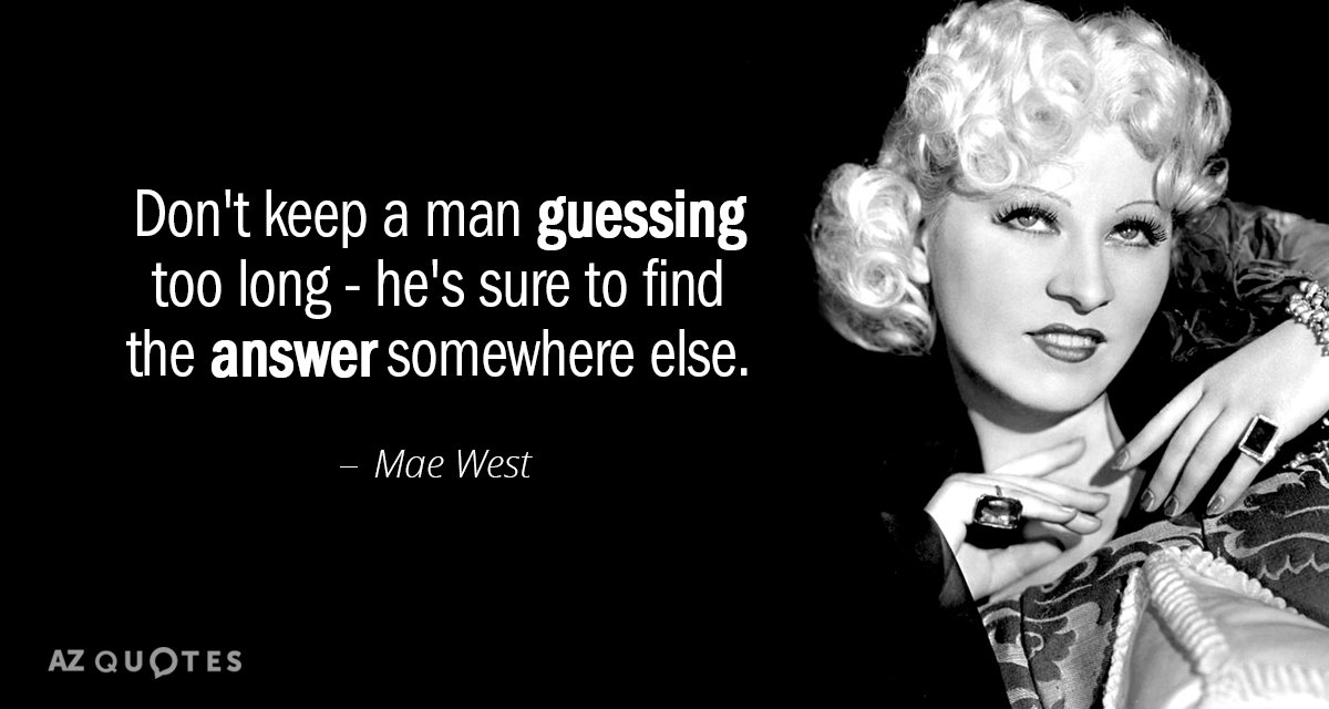 Mae West Quotes Mae West quote: Don't keep a man guessing too long   he's sure Mae West Quotes