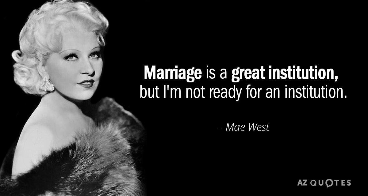 Mae West quote: Marriage is a great institution, but I'm not ready for an institution.