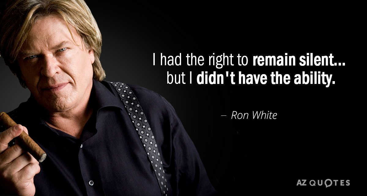 Ron White quote: I had the right to remain silent... but I didn't have the ability.