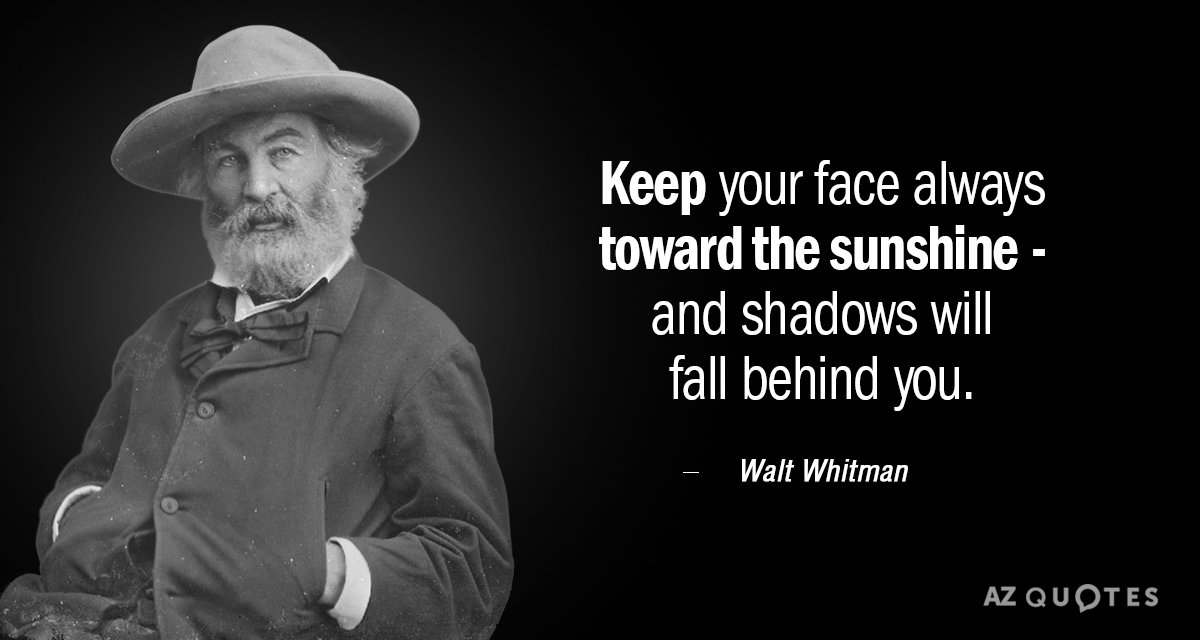 Walt Whitman quote: Keep your face always toward the sunshine - and shadows will fall behind...