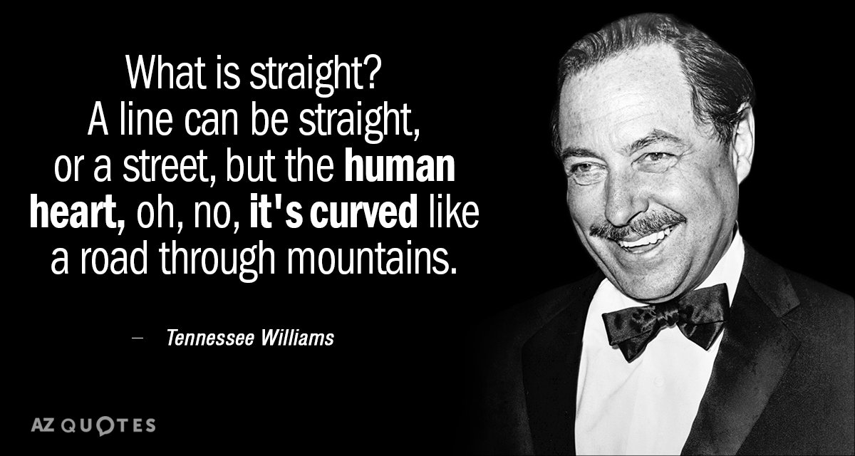 Tennessee Williams quote: What is straight? A line can be straight, or a street, but the...