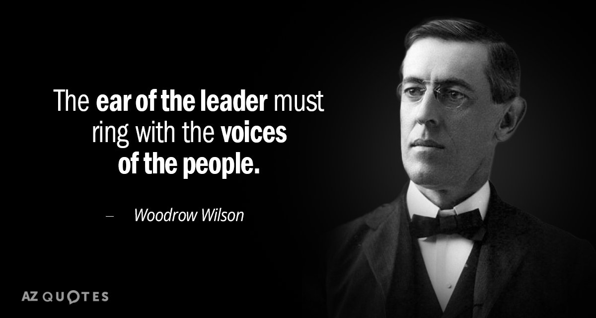 Woodrow Wilson quote: The ear of the leader must ring with the voices of the people.