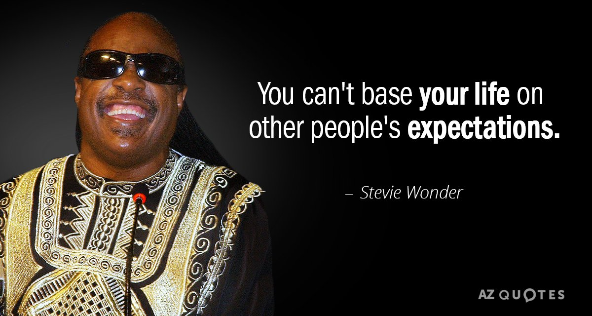 Stevie Wonder quote: You can't base your life on other people's expectations.