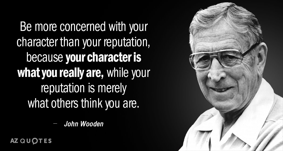 John Wooden quote: Be more concerned with your character than your reputation, because your character is...