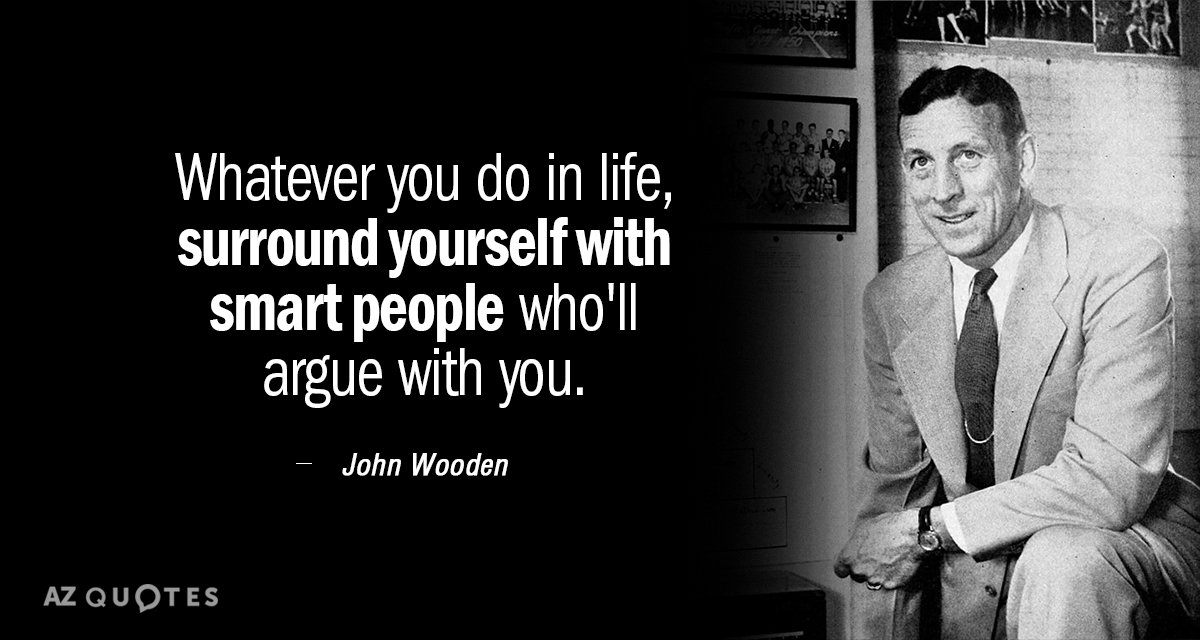 John Wooden quote: Whatever you do in life, surround yourself with smart people who'll argue with...