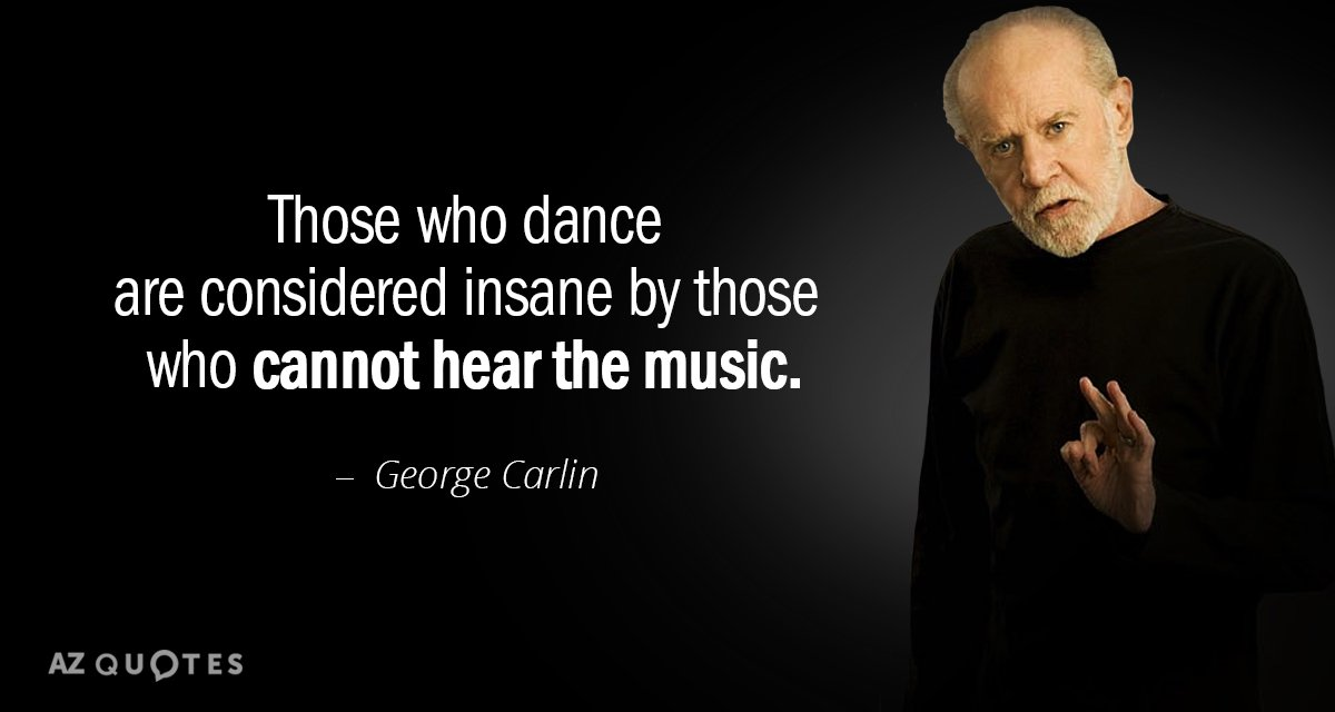 George Carlin quote: Those who dance are considered insane by those who cannot hear the music.