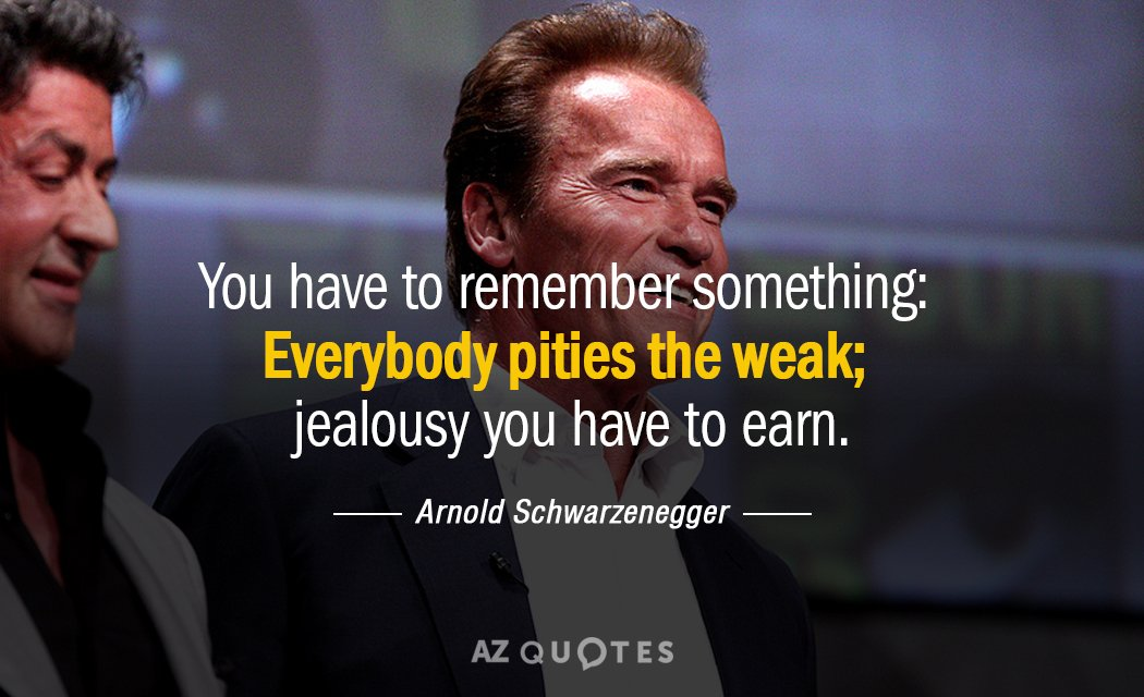 Arnold Schwarzenegger quote: You have to remember something: Everybody pities the weak; jealousy you have to...