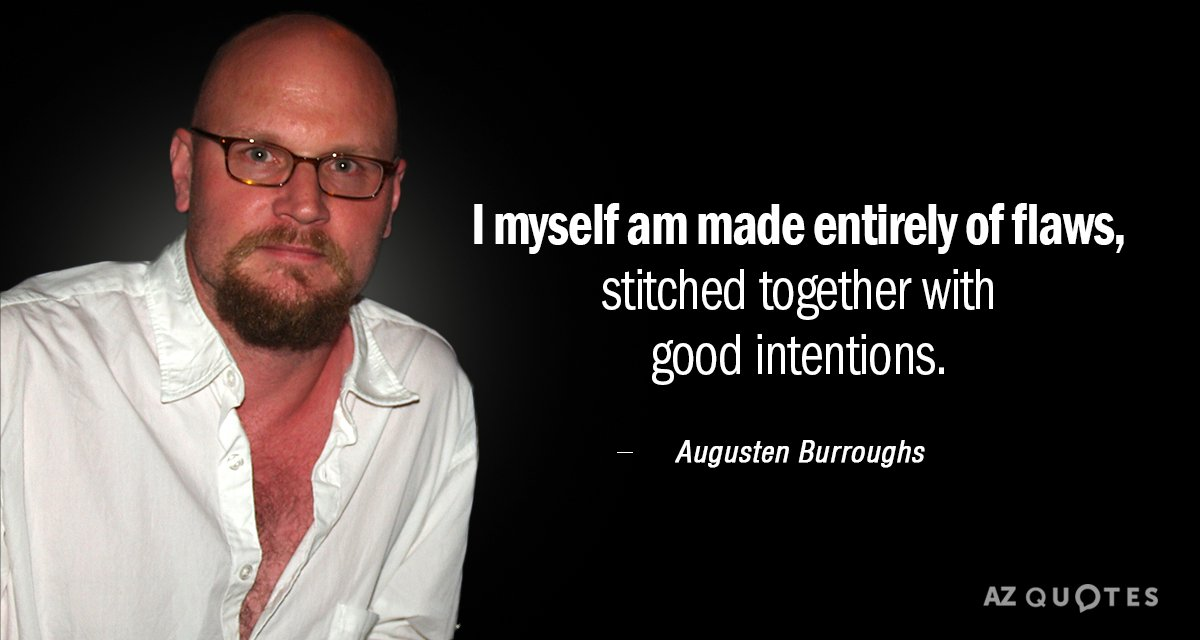 Augusten Burroughs quote: I myself am made entirely of flaws, stitched together with good intentions.