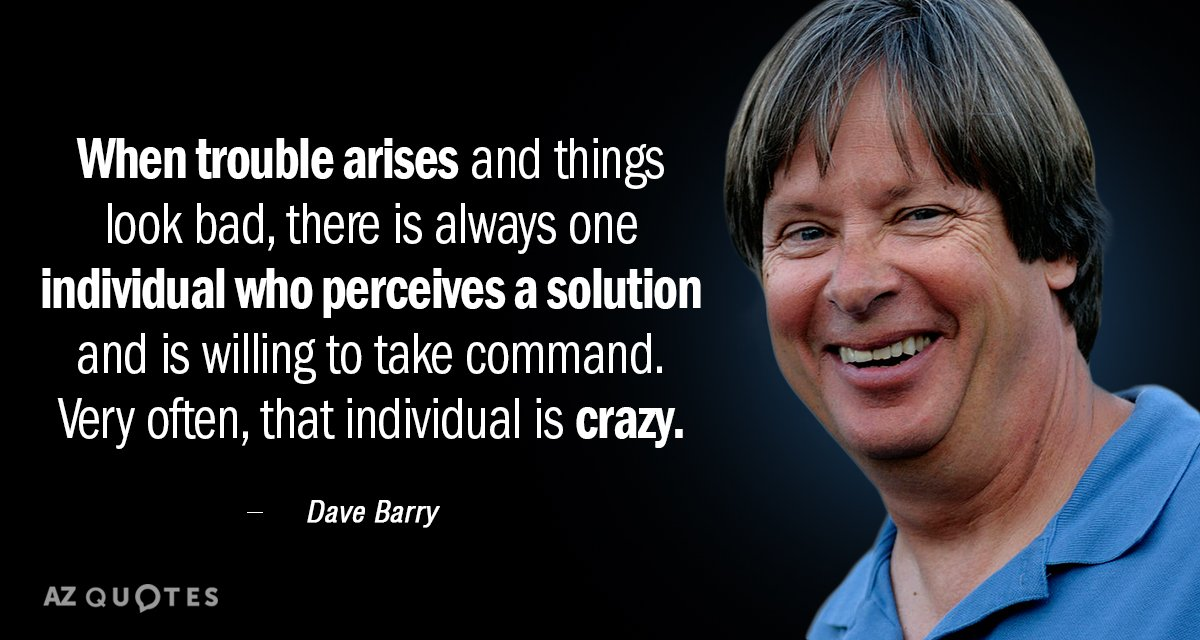 Dave Barry quote: When trouble arises and things look bad, there is always one individual who...